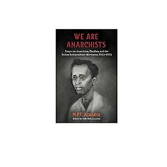 We Are Anarchists: Essays on Anarchism, Pacifism, and� the Indian Independence Movement 1923 - 1953