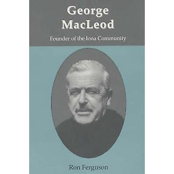 George MacLeod - Founder of the Iona Community - A Biography by Ron Fe