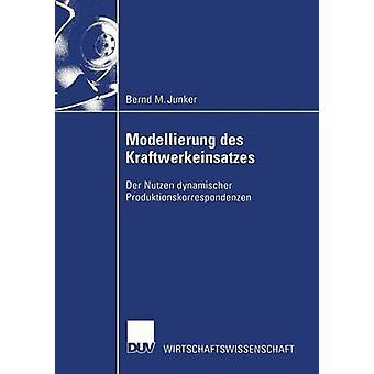 Modellierung des Kraftwerkeinsatzes  Der Nutzen dynamischer Produktionskorrespondenzen by Junker & Bernd M.