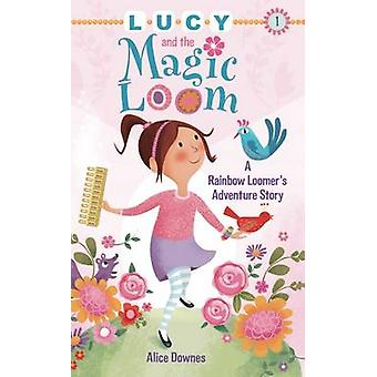 Lucy and the Magic Loom - A Rainbow Loomer's Adventure Story by Alice