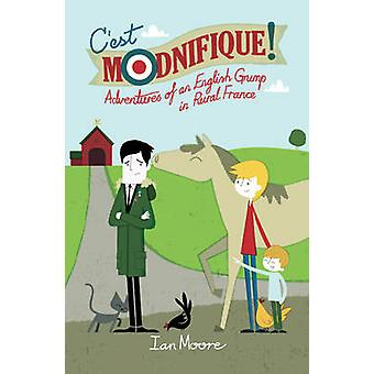 C'est Modnifique! - Adventures of an English Grump in Rural France by