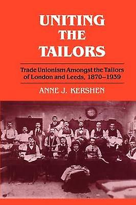 Uniting the Tailors Trade Unionism Amoungst the Tailors of London and Leeds 18701939 by Kershen & Anne J.