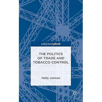 The Politics of Trade and Tobacco Control by Jarman & Holly