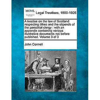 A treatise on the law of Scotland respecting tithes and the stipends of the parochial clergy  with an appendix containing various illustrative documents not before published. Volume 3 of 3 by Connell & John