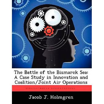 The Battle of the Bismarck Sea A Case Study in Innovation and CoalitionJoint Air Operations by Holmgren & Jacob J.
