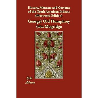 History Manners and Customs of the North American Indians Illustrated Edition by Old Humphrey aka Mogridge & George
