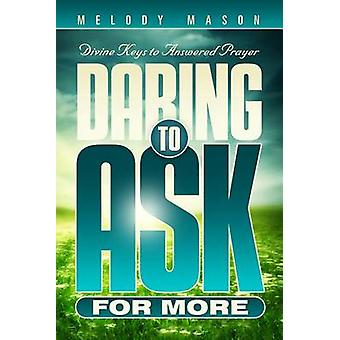 Daring to Ask for More - Divine Keys for Answered Prayer by Melody Mas