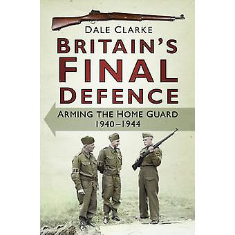 Britain's Final Defence - Arming the Home Guard - 1940-1944 by Dale Cl