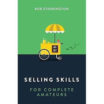 Selling Skills for Complete Amateurs by Selling Skills for Complete A
