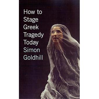 How to Stage Greek Tragedy Today by Simon Goldhill - 9780226301280 Bo