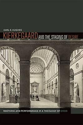 Kierkegaard and the Staging of Desire - Rhetoric and Performance in a