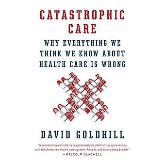 Soins catastrophiques: Pourquoi tout ce que nous pensons que nous savons sur les soins de santé est mal (Vintage)