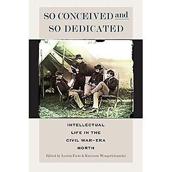 So Conceived and So Dedicated: Intellectual Life in the Civil War Era North (North's Civil War (Fup)) (The North's...