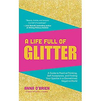 A Life Full of Glitter: A� Guide to Positive Thinking, Self-Acceptance, and Finding Your Sparkle in a (Sometimes) Negative World