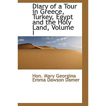 Diary of a Tour in Greece Turkey Egypt and the Holy Land Volume I by Mary Georgina Emma Dawson Damer & Hon.