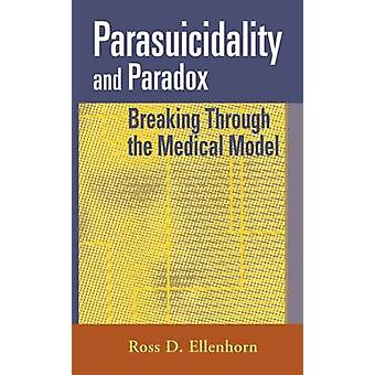 Parasuicidality and Paradox Breaking Through the Medical Model by Ellenhorn & Ross D.
