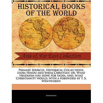 Primary Sources Historical Collections India Hindu and India Christian or What Hinduism has done for India and what Christianity would with a foreword by T. S. Wentworth by Anonymous