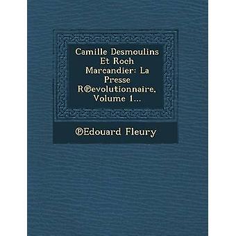 Camille Desmoulins Et Roch Marcandier La Presse Revolutionnaire Volume 1... by Fleury & Edouard