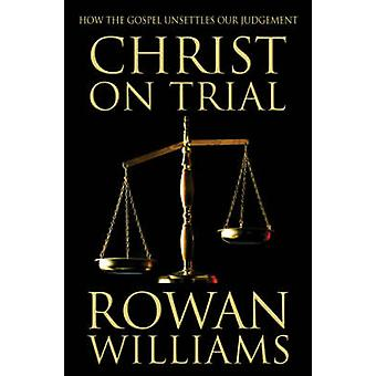 Christ on Trial - How the Gospel Unsettles Our Judgement by Dr. Rowan