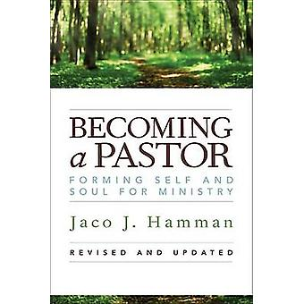 Becoming a Pastor - Forming Self and Soul for Ministry by Jaco J Hamma