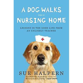 A Dog Walks Into a Nursing Home - Lessons in the Good Life from an Unl