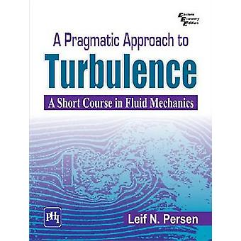 A Pragmatic Approach To Turbulence - A Short Course in Fluid Mechanics