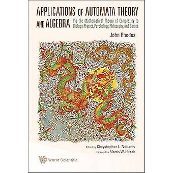Applications Of Automata Theory And Algebra Via The Mathematical Theory Of Complexity To Biology Physics Psychology Philosophy And Games by John L Rhodes & Chrystopher L Nehaniv