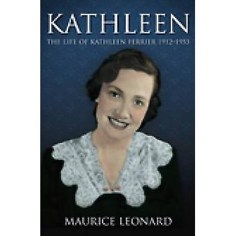 Kathleen - The Life of Kathleen Ferrier 1912-1953 by Maurice Leonard -