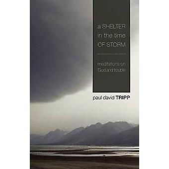 A Shelter in the Time of Storm - Meditations on God and Trouble by Pau