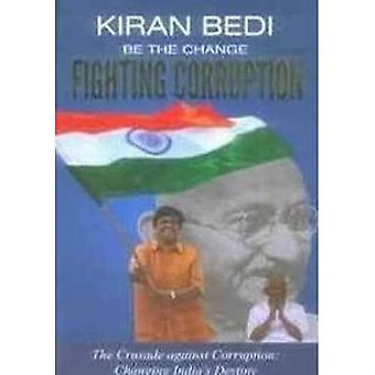 Be the Change 'Fighting Corruption': The Crusade Against Corruption: Changing India's Destiny