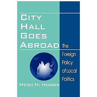 City Hall Goes Abroad The Foreign Policy of Local Politics by Hobbs & Heidi H.