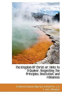 The Kingdom Of Christ or Hints To A Quaker Respecting The Principles Onstitution and rdinances by Maurice & Frougeerick Denison