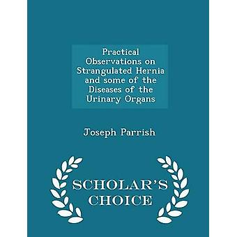 Practical Observations on Strangulated Hernia and some of the Diseases of the Urinary Organs  Scholars Choice Edition by Parrish & Joseph