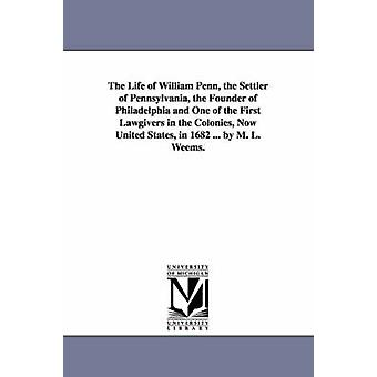 The Life of William Penn the Settler of Pennsylvania the Founder of Philadelphia and One of the First Lawgivers in the Colonies Now United States by Weems & Mason Locke