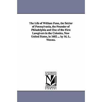 Livet av William Penn nybyggaren i Pennsylvania grundare av Philadelphia och en av de första Lawgivers i kolonierna nu Förenta staterna av Weems & Mason Locke