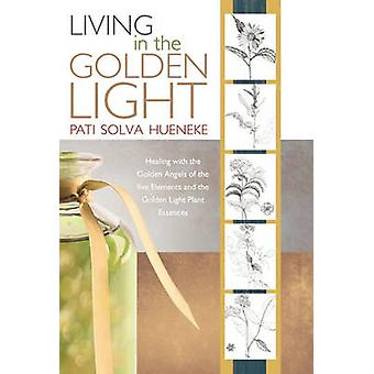 Living in the Golden Light Healing with the Golden Angels of the Five Elements and the Golden Light Plant Essences. by Hueneke & Pati Solva