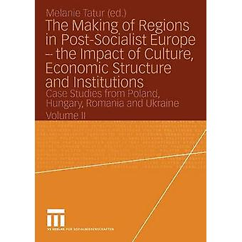 The Making of Regions in PostSocialist Europe the Impact of Culture Economic Structure and Institutions Case Studies from Poland Hungary Romania by Tatur & Melanie