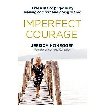 Imperfect Courage - Live a Life of Purpose by Leaving Comfort and Goin