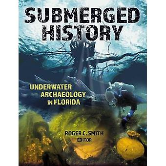 Submerged History - Underwater Archaeology in Florida by Roger C Smith