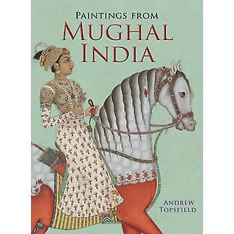 Paintings from Mughal India by Andrew Topsfield - 9781851240876 Book
