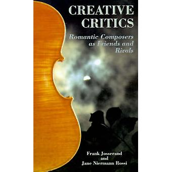 Creative Critics Romantic Composers as Friends and Rivals by Josserand & Frank