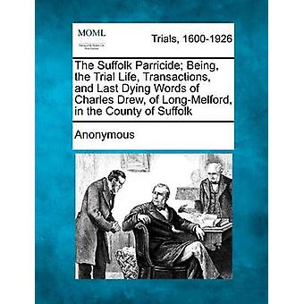 The Suffolk Parricide Being the Trial Life Transactions and Last Dying Words of Charles Drew of LongMelford in the County of Suffolk by Anonymous