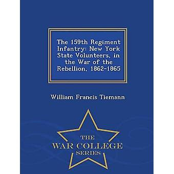 The 159th Regiment Infantry New York State Volunteers in the War of the Rebellion 18621865  War College Series by Tiemann & William Francis