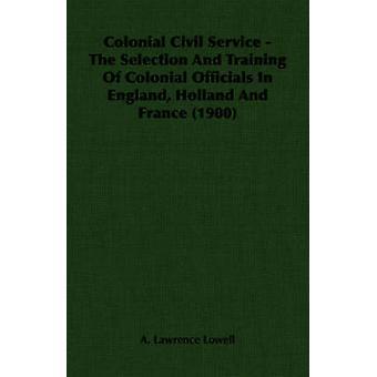 Koloniala Civil Service urval och utbildning av koloniala tjänstemän i England Holland och Frankrike 1900 av Lowell & A. Lawrence