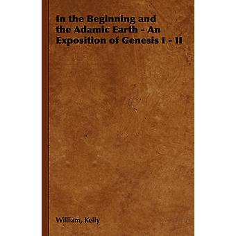 In the Beginning and the Adamic Earth  An Exposition of Genesis I  II by Kelly & William