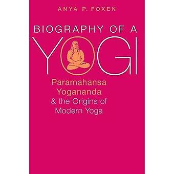 Biography of a Yogi - Paramahansa Yogananda and the Origins of Modern