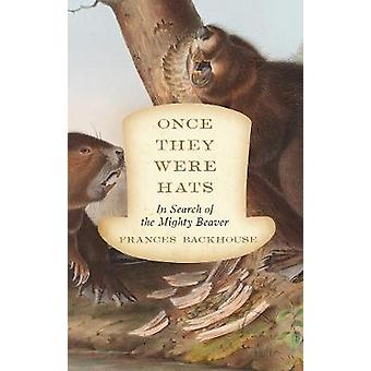 Once They Were Hats - In Search of the Mighty Beaver by Frances Backho
