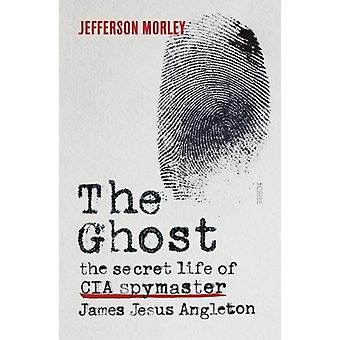 The Ghost - the secret life of CIA spymaster James Jesus Angleton by J