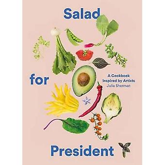 Salad for President - A Cookbook Inspired by Artists by Julia Sherman