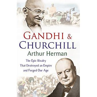 Gandhi and Churchill - The Rivalry That Destroyed an Empire and Forged